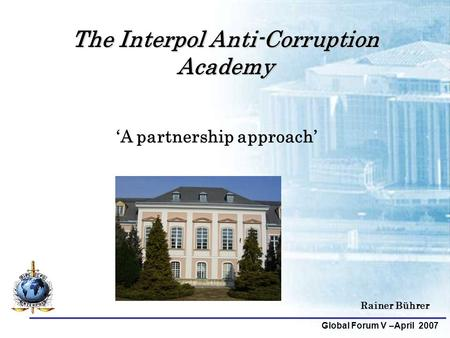 Global Forum V –April 2007 Rainer Bührer The Interpol Anti-Corruption Academy 'A partnership approach'
