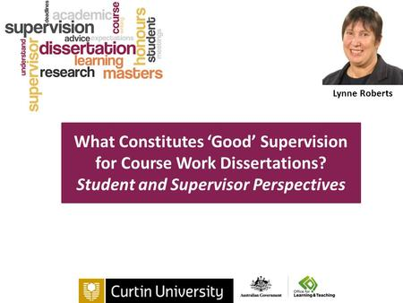 Lynne Roberts What Constitutes 'Good' Supervision for Course Work Dissertations? Student and Supervisor Perspectives.