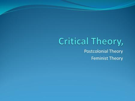 Postcolonial Theory Feminist Theory. CRITICAL THEORY an interdisciplinary social theory oriented toward critiquing and changing society as a whole, in.
