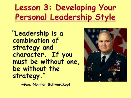 "Lesson 3: Developing Your Personal Leadership Style ""Leadership is a combination of strategy and character. If you must be without one, be without the."