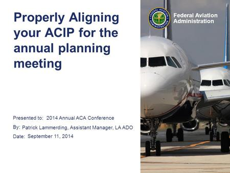 Presented to: By: Date: Federal Aviation Administration Properly Aligning your ACIP for the annual planning meeting 2014 Annual ACA Conference Patrick.