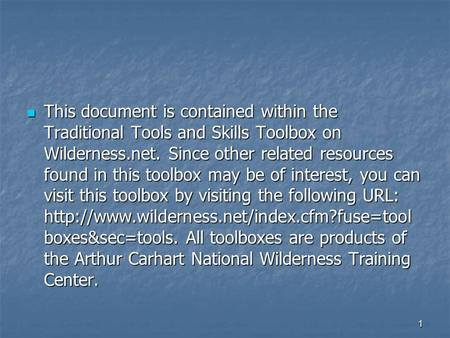 1 This document is contained within the Traditional Tools and Skills Toolbox on Wilderness.net. Since other related resources found in this toolbox may.