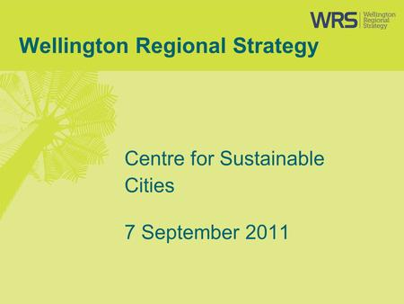 Wellington Regional Strategy Centre for Sustainable Cities 7 September 2011.