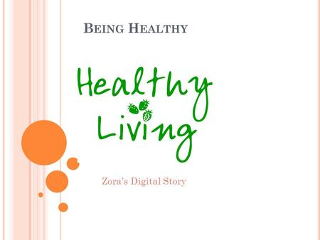 B EING H EALTHY Zora's Digital Story. B EING HEALTHY IS VERY IMPORTANT TO YOUR LIFE. M ANY PEOPLE DON ' T REALIZE WHY IT AFFECTS YOUR LIFE, BUT I' VE.