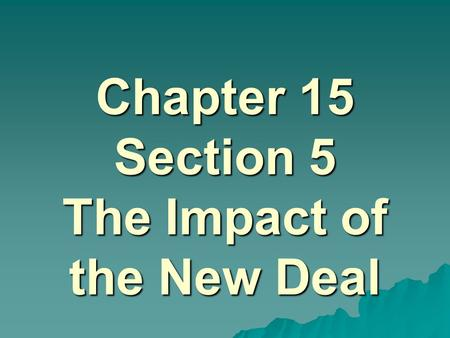Chapter 15 Section 5 The Impact of the New Deal