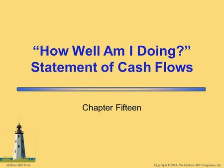 "Copyright © 2008, The McGraw-Hill Companies, Inc.McGraw-Hill/Irwin Chapter Fifteen ""How Well Am I Doing?"" Statement of Cash Flows."
