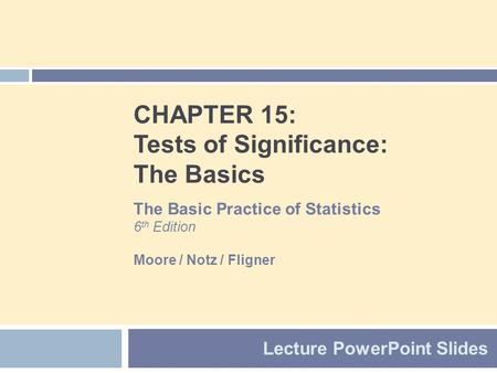 CHAPTER 15: Tests of Significance: The Basics Lecture PowerPoint Slides The Basic Practice of Statistics 6 th Edition Moore / Notz / Fligner.