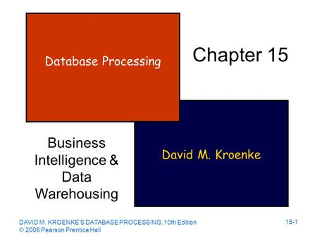 DAVID M. KROENKE'S DATABASE PROCESSING, 10th Edition © 2006 Pearson Prentice Hall 15-1 David M. Kroenke Database Processing Chapter 15 Business Intelligence.