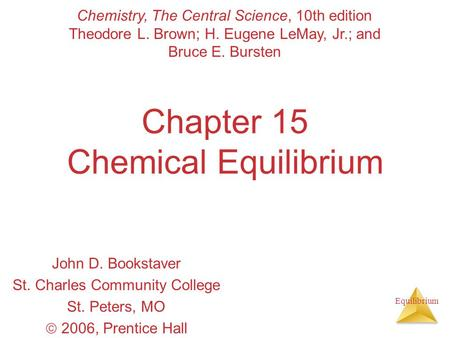 Equilibrium Chapter 15 Chemical Equilibrium John D. Bookstaver St. Charles Community College St. Peters, MO  2006, Prentice Hall Chemistry, The Central.