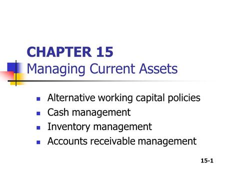 15-1 CHAPTER 15 Managing Current Assets Alternative working capital policies Cash management Inventory management Accounts receivable management.