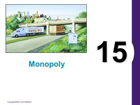 Copyright©2004 South-Western 15 Monopoly. Copyright © 2004 South-Western What's Important in Chapter 15 Sources of Monopolies (= Price Makers = Market.