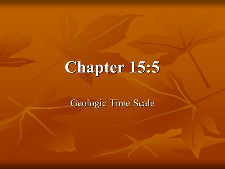 Chapter 15:5 Geologic Time Scale.