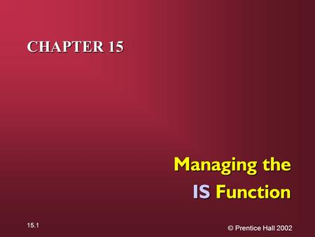 © Prentice Hall 2002 15.1 CHAPTER 15 Managing the IS Function.