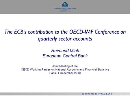 The ECB's contribution to the OECD-IMF Conference on quarterly sector accounts Reimund Mink European Central Bank Joint Meeting of the OECD Working Parties.