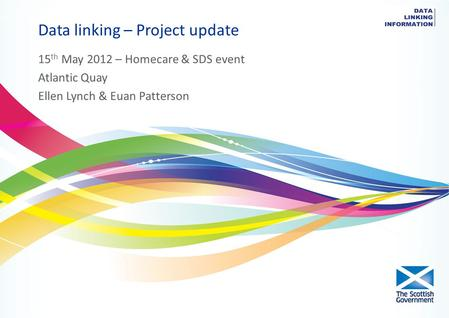 Data linking – Project update 15 th May 2012 – Homecare & SDS event Atlantic Quay Ellen Lynch & Euan Patterson.