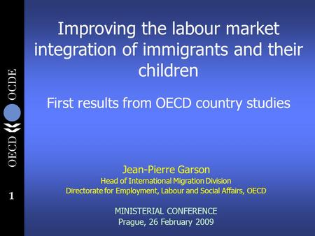 1 Improving the labour market integration of immigrants and their children First results from OECD country studies Jean-Pierre Garson Head of International.