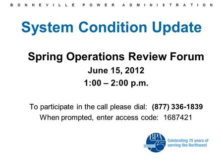 B O N N E V I L L E P O W E R A D M I N I S T R A T I O N System Condition Update Spring Operations Review Forum June 15, 2012 1:00 – 2:00 p.m. To participate.