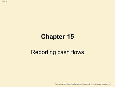 Slide 15.1 Pauline Weetman, Financial and Management Accounting, 5 th edition © Pearson Education 2011 Chapter 15 Reporting cash flows.