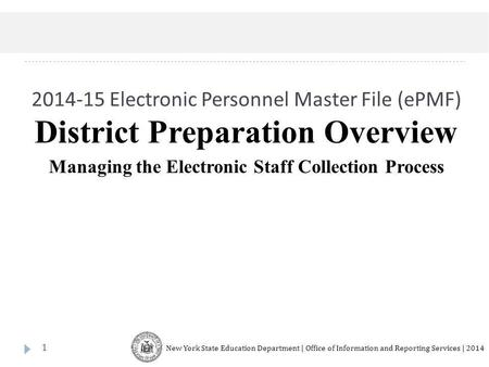 2014-15 Electronic Personnel Master File (ePMF) 1 District Preparation Overview Managing the Electronic Staff Collection Process New York State Education.