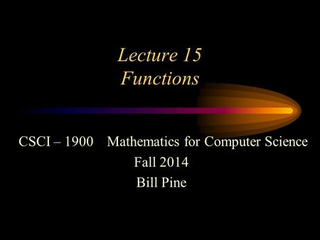 Lecture 15 Functions CSCI – 1900 Mathematics for Computer Science Fall 2014 Bill Pine.