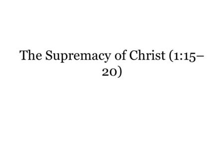 "The Supremacy of Christ (1:15– 20). Col. 1:15-20 is often regarded as a christological ""hymn."" – There is symmetry through the repetition of words or."