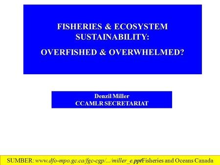 FISHERIES & ECOSYSTEM SUSTAINABILITY: OVERFISHED & OVERWHELMED? Denzil Miller CCAMLR SECRETARIAT SUMBER: www.dfo-mpo.gc.ca/fgc-cgp/.../miller_e.ppt‎Fisheries.
