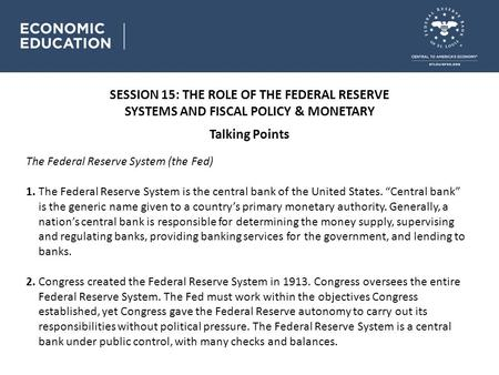 SESSION 15: THE ROLE OF THE FEDERAL RESERVE SYSTEMS AND FISCAL POLICY & MONETARY Talking Points The Federal Reserve System (the Fed) 1. The Federal Reserve.