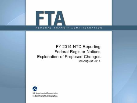 FY 2014 NTD Reporting Federal Register Notices Explanation of Proposed Changes 28 August 2014.