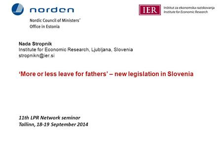 Nada Stropnik Institute for Economic Research, Ljubljana, Slovenia 'More or less leave for fathers' – new legislation in Slovenia 11th.
