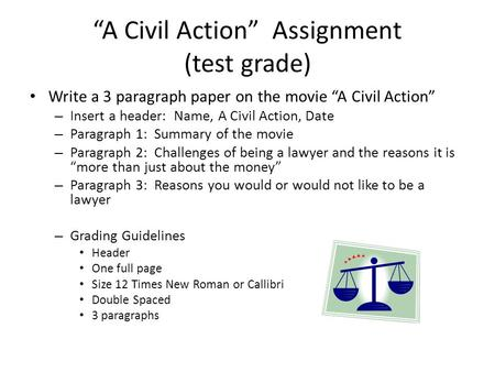 """A Civil Action"" Assignment (test grade) Write a 3 paragraph paper on the movie ""A Civil Action"" – Insert a header: Name, A Civil Action, Date – Paragraph."