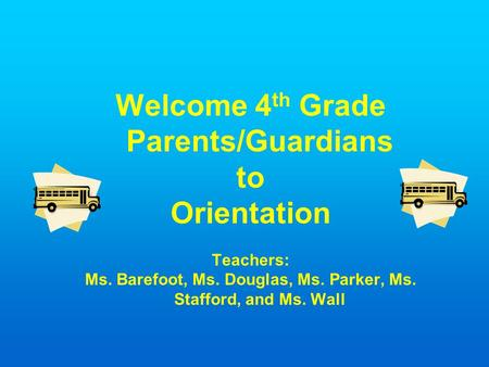 Welcome 4 th Grade Parents/Guardians to Orientation Teachers: Ms. Barefoot, Ms. Douglas, Ms. Parker, Ms. Stafford, and Ms. Wall.