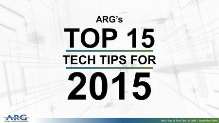 ARG's TOP 15 TECH TIPS FOR 2015 ARG's Top 15 Tech Tips For 2015 | September 2014.
