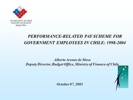 PERFORMANCE-RELATED PAY SCHEME FOR GOVERNMENT EMPLOYEES IN CHILE: 1998-2004 Alberto Arenas de Mesa Deputy Director, Budget Office, Ministry of Finance.