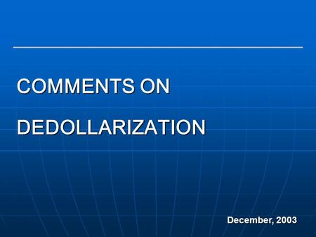 1 COMMENTS ON DEDOLLARIZATION December, 2003. 2 Dollarization is a term which has been used loosely in the academic literature  Currency Substitution: