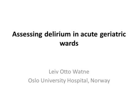 Assessing delirium in acute geriatric wards Leiv Otto Watne Oslo University Hospital, Norway.