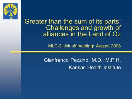 Greater than the sum of its parts: Challenges and growth of alliances in the Land of Oz MLC-3 kick off meeting August 2008 Gianfranco Pezzino, M.D., M.P.H.