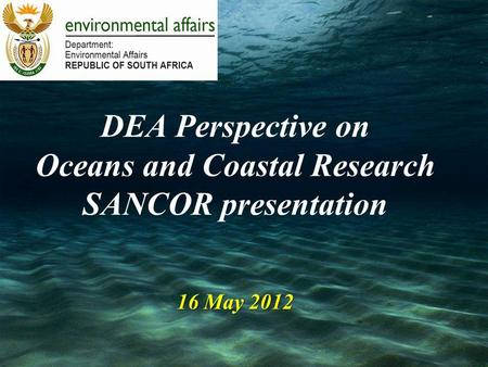 16 May 2012 DEA Perspective on Oceans and Coastal Research SANCOR presentation 16 May 2012.
