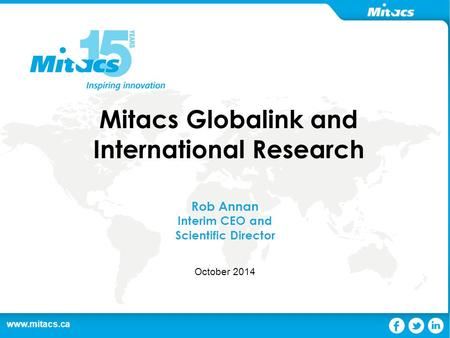 Www.mitacs.ca 1 Mitacs Globalink and International Research Rob Annan Interim CEO and Scientific Director October 2014.
