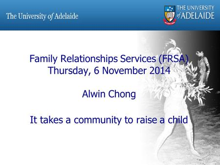 Family Relationships Services (FRSA) Thursday, 6 November 2014 Alwin Chong It takes a community to raise a child.