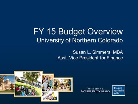 FY 15 Budget Overview University of Northern Colorado Susan L. Simmers, MBA Asst. Vice President for Finance.