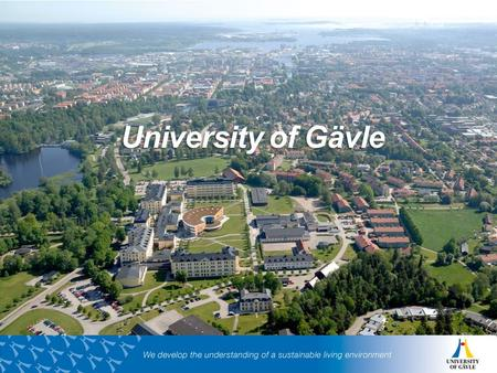 University of Gävle.  Established 1977  Over 15,000 students  50 programmes and 500 courses  700 employees  The rights to conduct two research education.