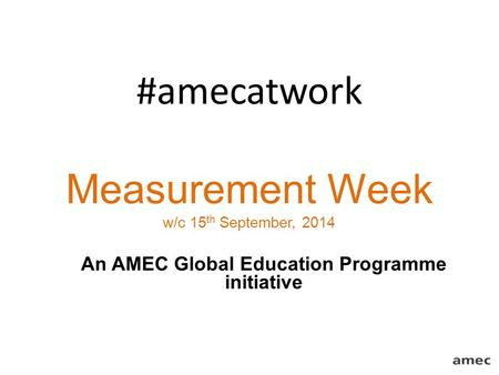 #amecatwork Measurement Week w/c 15 th September, 2014 An AMEC Global Education Programme initiative.
