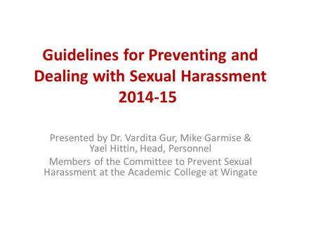 Guidelines for Preventing and Dealing with Sexual Harassment 2014-15 Presented by Dr. Vardita Gur, Mike Garmise & Yael Hittin, Head, Personnel Members.