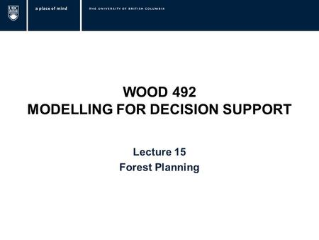 WOOD 492 MODELLING FOR DECISION SUPPORT Lecture 15 Forest Planning.