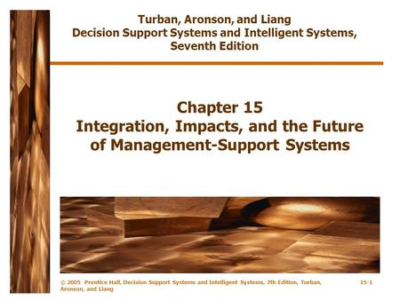 © 2005 Prentice Hall, Decision Support Systems and Intelligent Systems, 7th Edition, Turban, Aronson, and Liang 15-1 Chapter 15 Integration, Impacts, and.