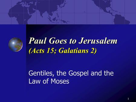 1 Paul Goes to Jerusalem (Acts 15; Galatians 2) Gentiles, the Gospel and the Law of Moses.