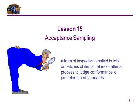 15 - 1 a form of inspection applied to lots or batches of items before or after a process to judge conformance to predetermined standards Lesson 15 Acceptance.
