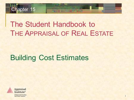 The Student Handbook to T HE A PPRAISAL OF R EAL E STATE 1 Chapter 15 Building Cost Estimates.