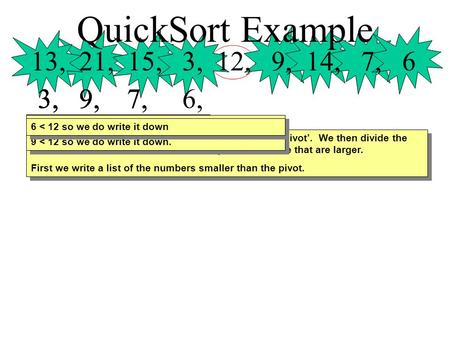 QuickSort Example 13, 21, 15, 3, 12, 9, 14, 7, 6 3, 3, 9, 3, 9, 7, 3, 9, 7, 6, First we use the number in the centre of the list as a 'pivot'. We then.
