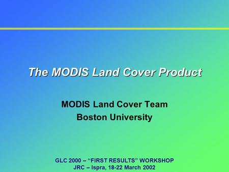 "The MODIS Land Cover Product MODIS Land Cover Team Boston University GLC 2000 – ""FIRST RESULTS"" WORKSHOP JRC – Ispra, 18-22 March 2002."